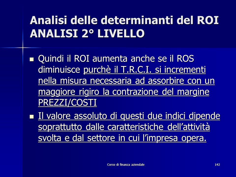 Corso di finanza aziendale142 Analisi delle determinanti del ROI ANALISI 2° LIVELLO Quindi il ROI aumenta anche se il ROS diminuisce purchè il T.R.C.I