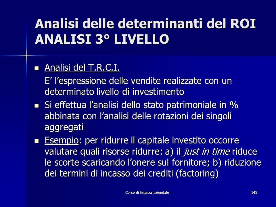 Corso di finanza aziendale145 Analisi delle determinanti del ROI ANALISI 3° LIVELLO Analisi del T.R.C.I. Analisi del T.R.C.I. E lespressione delle ven