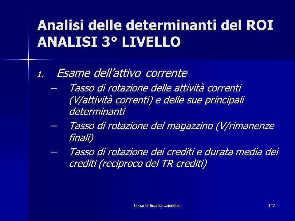 Corso di finanza aziendale147 Analisi delle determinanti del ROI ANALISI 3° LIVELLO 1. Esame dellattivo corrente –Tasso di rotazione delle attività co
