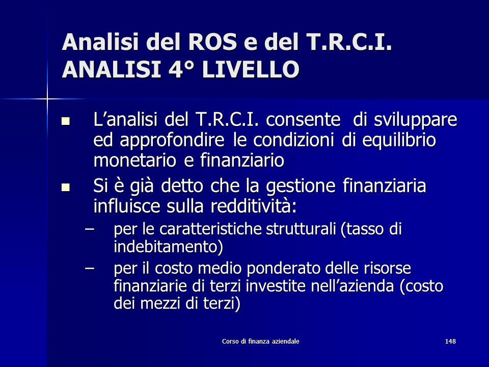 Corso di finanza aziendale148 Analisi del ROS e del T.R.C.I. ANALISI 4° LIVELLO Lanalisi del T.R.C.I. consente di sviluppare ed approfondire le condiz
