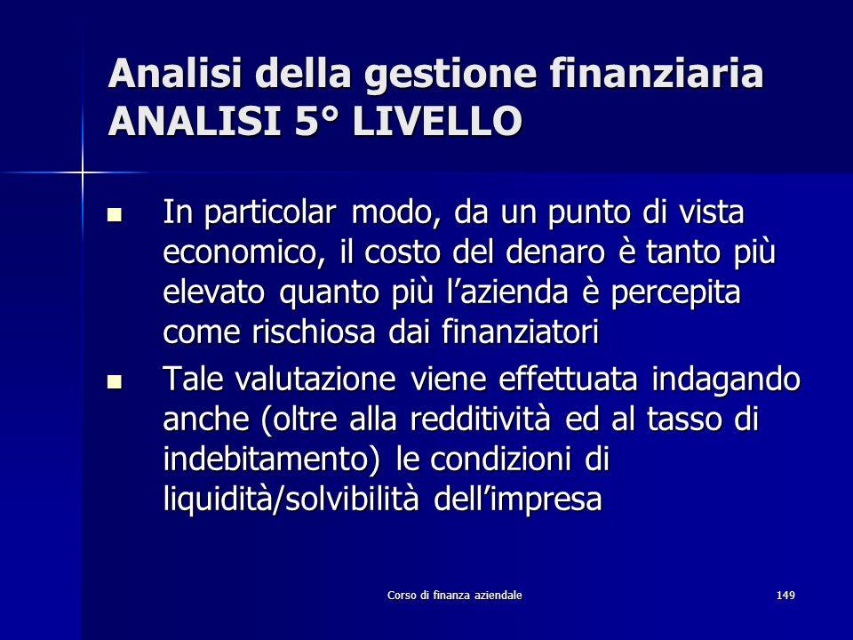 Corso di finanza aziendale149 Analisi della gestione finanziaria ANALISI 5° LIVELLO In particolar modo, da un punto di vista economico, il costo del d