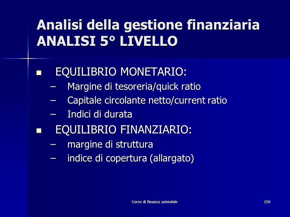 Corso di finanza aziendale150 Analisi della gestione finanziaria ANALISI 5° LIVELLO EQUILIBRIO MONETARIO: EQUILIBRIO MONETARIO: –Margine di tesoreria/
