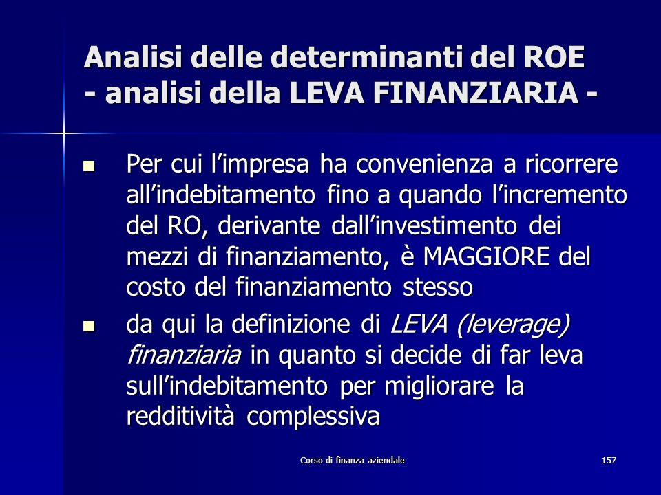 Corso di finanza aziendale157 Analisi delle determinanti del ROE - analisi della LEVA FINANZIARIA - Per cui limpresa ha convenienza a ricorrere allind