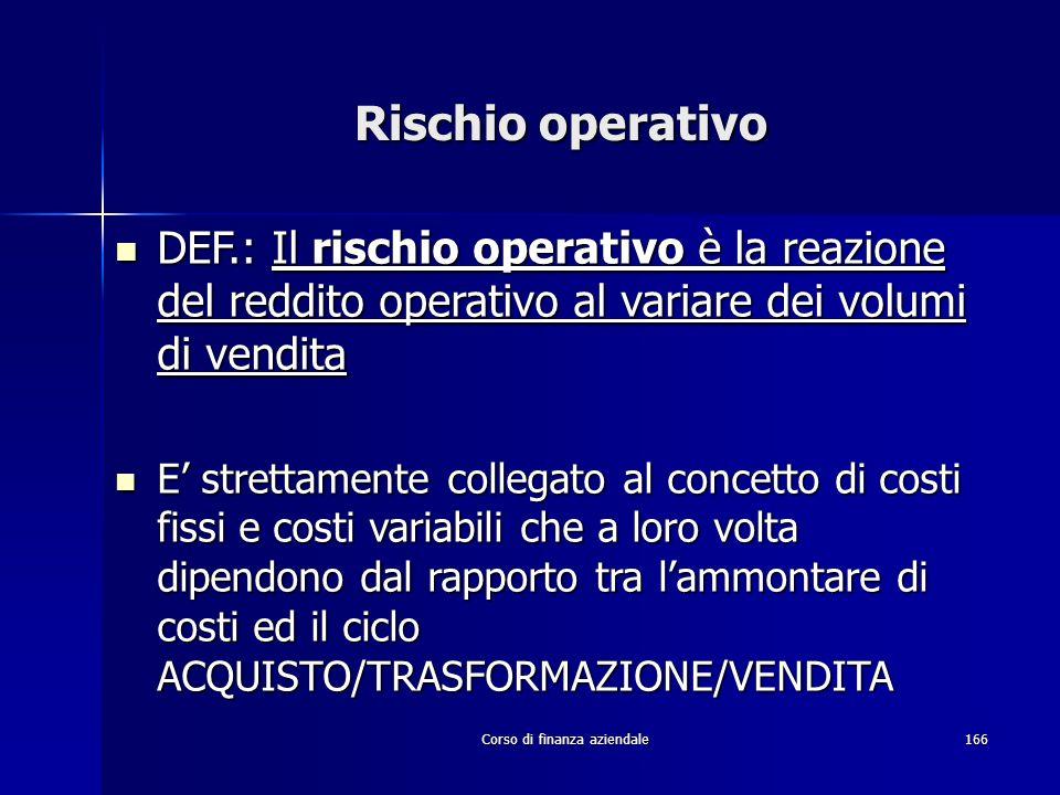 Corso di finanza aziendale166 Rischio operativo DEF.: Il rischio operativo è la reazione del reddito operativo al variare dei volumi di vendita DEF.:
