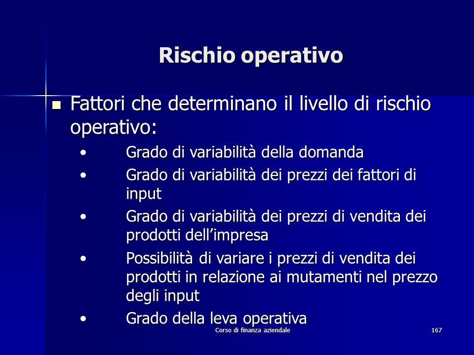 Corso di finanza aziendale167 Rischio operativo Fattori che determinano il livello di rischio operativo: Fattori che determinano il livello di rischio