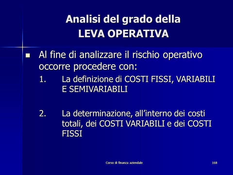 Corso di finanza aziendale168 Analisi del grado della LEVA OPERATIVA Al fine di analizzare il rischio operativo occorre procedere con: Al fine di anal