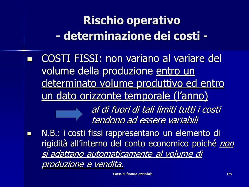 Corso di finanza aziendale169 Rischio operativo - determinazione dei costi - COSTI FISSI: non variano al variare del volume della produzione entro un