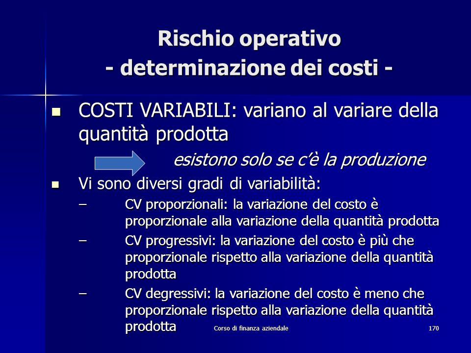 Corso di finanza aziendale170 Rischio operativo - determinazione dei costi - COSTI VARIABILI: variano al variare della quantità prodotta COSTI VARIABI