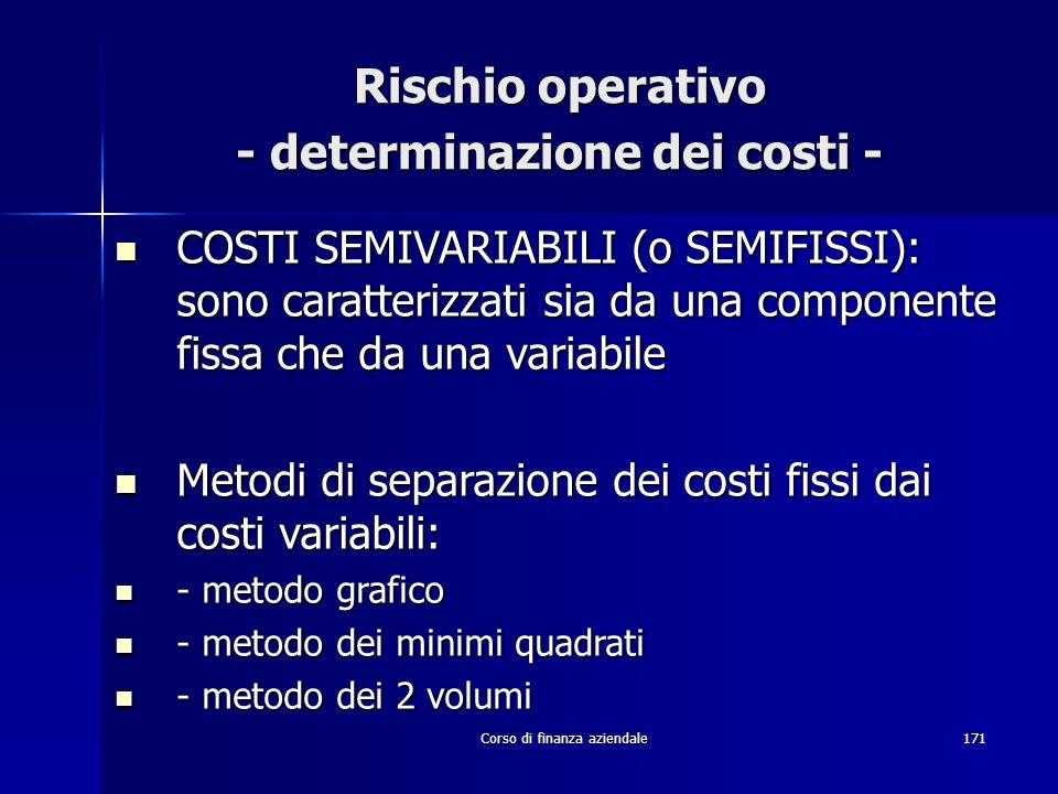 Corso di finanza aziendale171 Rischio operativo - determinazione dei costi - COSTI SEMIVARIABILI (o SEMIFISSI): sono caratterizzati sia da una compone