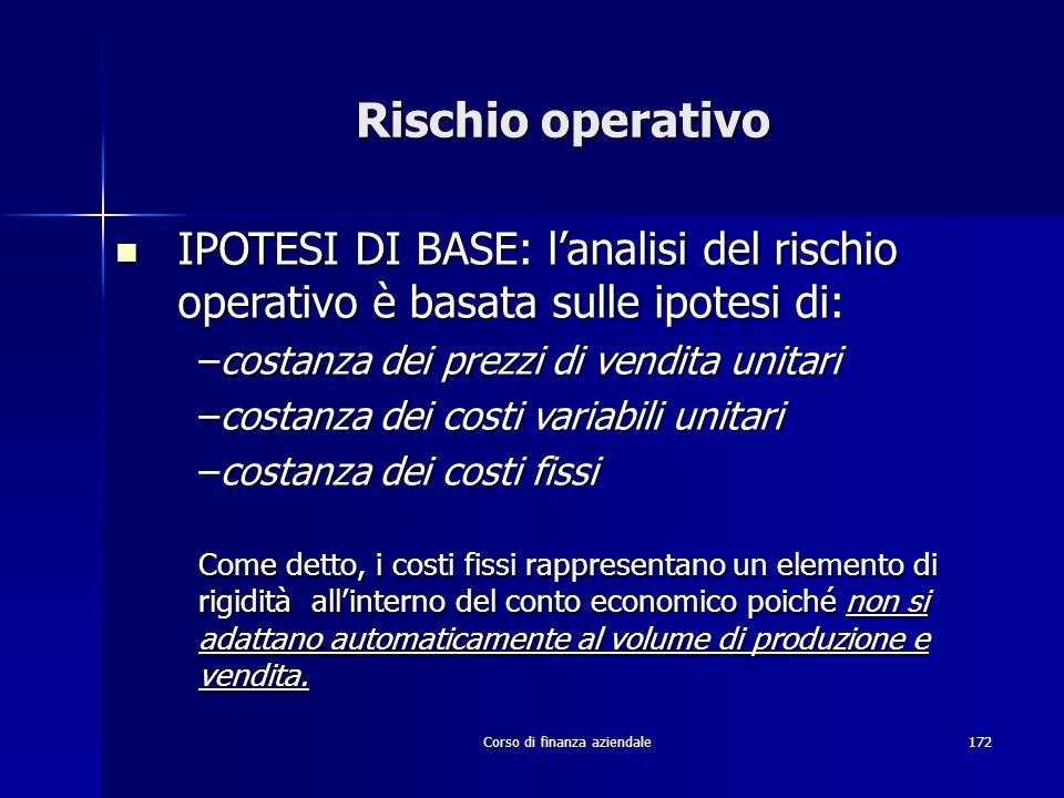 Corso di finanza aziendale172 Rischio operativo IPOTESI DI BASE: lanalisi del rischio operativo è basata sulle ipotesi di: IPOTESI DI BASE: lanalisi d
