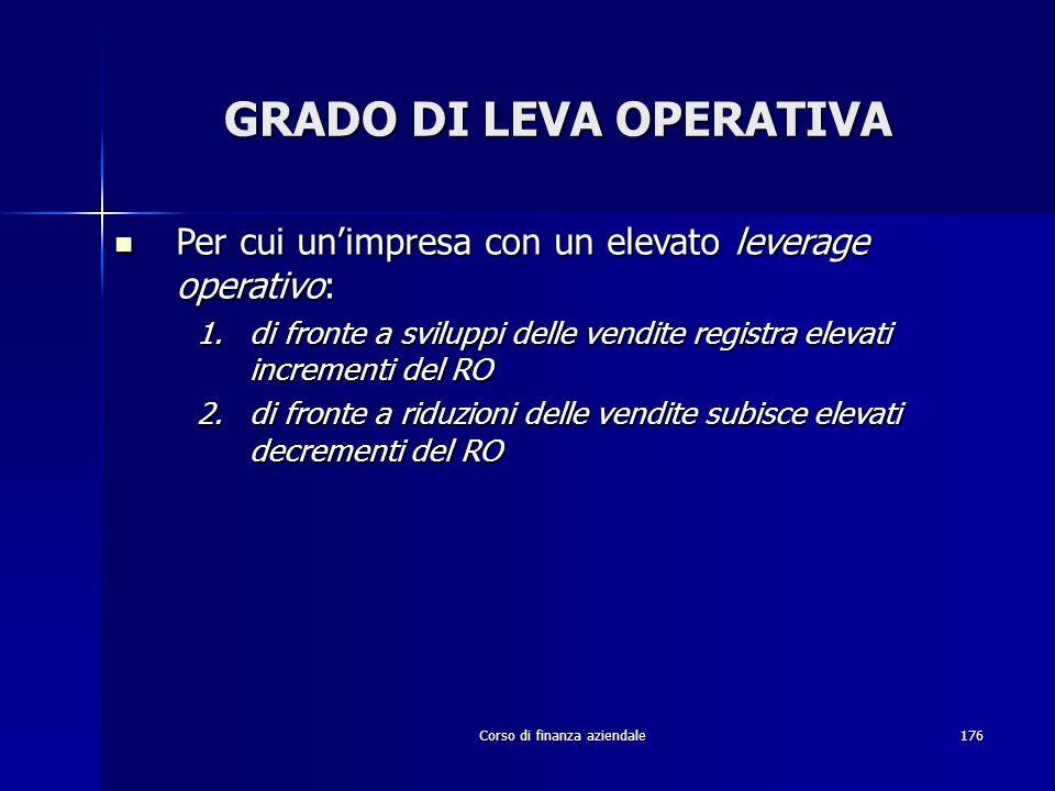 Corso di finanza aziendale176 GRADO DI LEVA OPERATIVA Per cui unimpresa con un elevato leverage operativo: Per cui unimpresa con un elevato leverage o