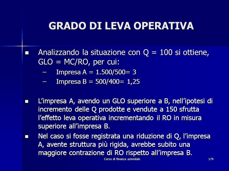 Corso di finanza aziendale179 GRADO DI LEVA OPERATIVA Analizzando la situazione con Q = 100 si ottiene, GLO = MC/RO, per cui: Analizzando la situazion