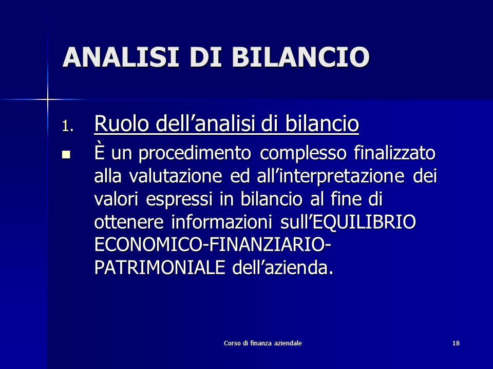 Corso di finanza aziendale18 ANALISI DI BILANCIO 1. Ruolo dellanalisi di bilancio È un procedimento complesso finalizzato alla valutazione ed allinter