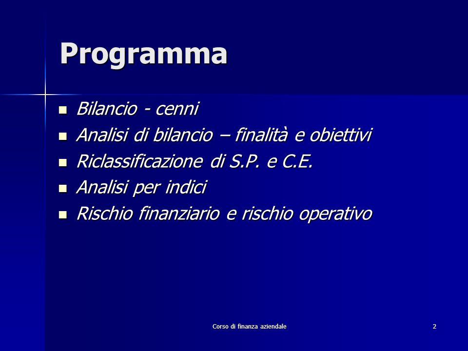 Corso di finanza aziendale103 INDICATORI DELLEQUILIBRIO FINANZIARIO/PATRIMONIALE ANALISI DEL RAPPORTO FONTI/IMPIEGHI Indice di copertura allargato:Indice di copertura allargato: CAPITALE NETTO + DEBITI A LUNGO TERMINE IMMOBILIZZAZIONI NETTE Margine di struttura allargato:Margine di struttura allargato: (CAPITALE NETTO + DEBITI A LUNGO TERMINE)-IMMOBILIZZAZIONI NETTE PROBLEMA: al numeratore è compresa qualsiasi forma di finanziamento a lungo termine, senza cogliere lincidenza dellindebitamento finanziario che è oneroso