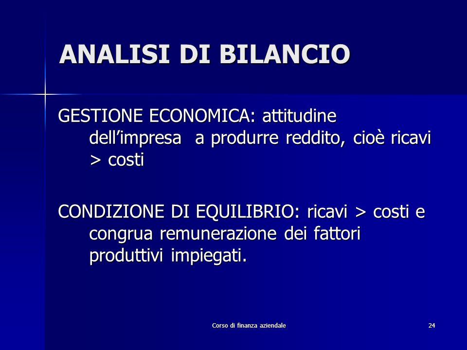 Corso di finanza aziendale24 ANALISI DI BILANCIO GESTIONE ECONOMICA: attitudine dellimpresa a produrre reddito, cioè ricavi > costi CONDIZIONE DI EQUI