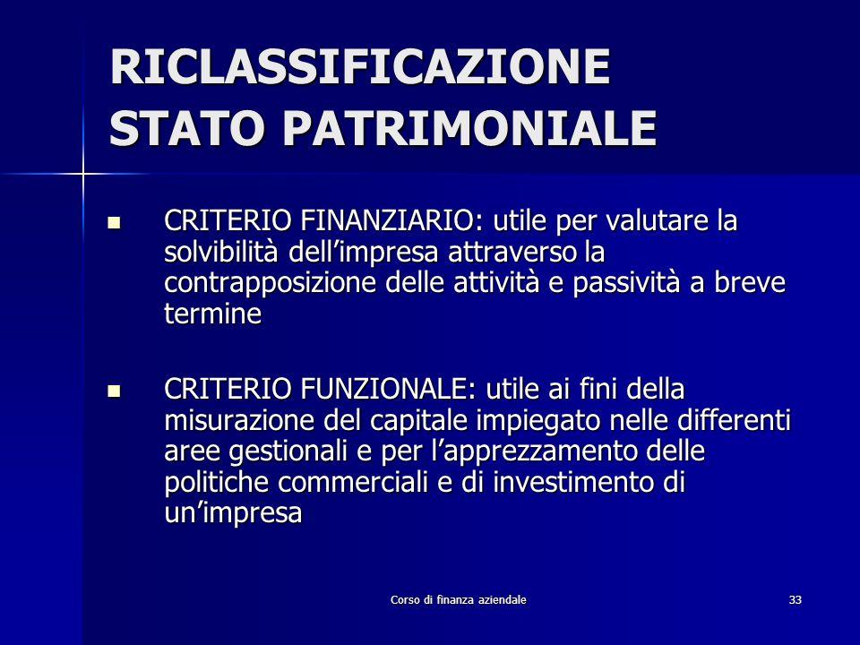 Corso di finanza aziendale33 RICLASSIFICAZIONE STATO PATRIMONIALE CRITERIO FINANZIARIO: utile per valutare la solvibilità dellimpresa attraverso la co
