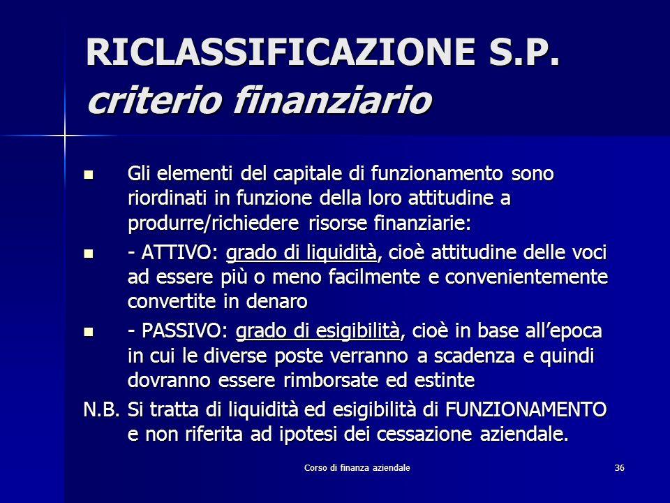 Corso di finanza aziendale36 RICLASSIFICAZIONE S.P. criterio finanziario Gli elementi del capitale di funzionamento sono riordinati in funzione della