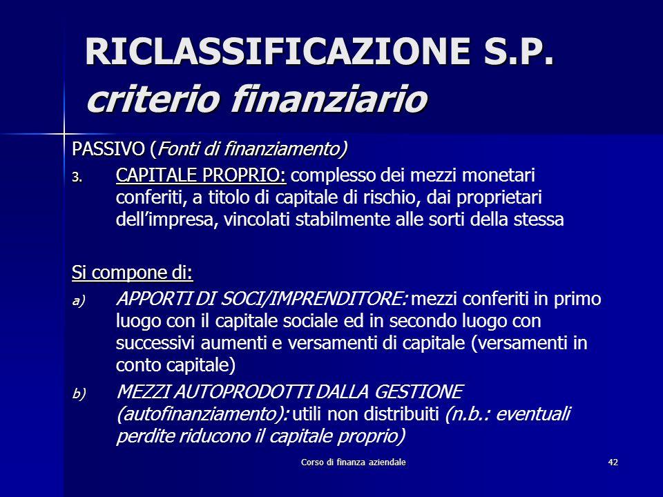 Corso di finanza aziendale42 RICLASSIFICAZIONE S.P. criterio finanziario PASSIVO (Fonti di finanziamento) 3. CAPITALE PROPRIO: 3. CAPITALE PROPRIO: co