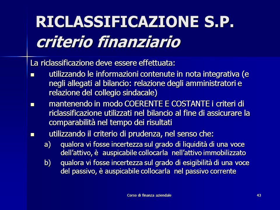 Corso di finanza aziendale43 RICLASSIFICAZIONE S.P. criterio finanziario La riclassificazione deve essere effettuata: utilizzando le informazioni cont