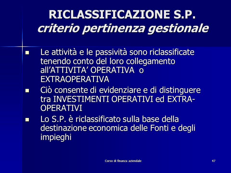 Corso di finanza aziendale47 RICLASSIFICAZIONE S.P. criterio pertinenza gestionale Le attività e le passività sono riclassificate tenendo conto del lo