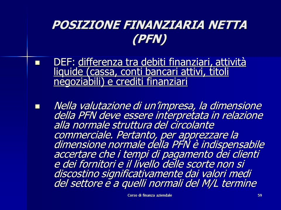 Corso di finanza aziendale59 POSIZIONE FINANZIARIA NETTA (PFN) DEF: differenza tra debiti finanziari, attività liquide (cassa, conti bancari attivi, t