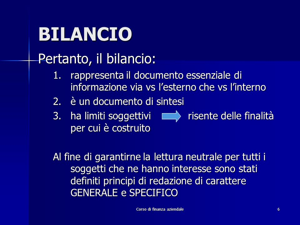 Corso di finanza aziendale6 BILANCIO Pertanto, il bilancio: 1.rappresenta il documento essenziale di informazione via vs lesterno che vs linterno 2.è