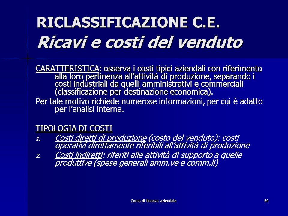 Corso di finanza aziendale69 RICLASSIFICAZIONE C.E. Ricavi e costi del venduto CARATTERISTICA: osserva i costi tipici aziendali con riferimento alla l