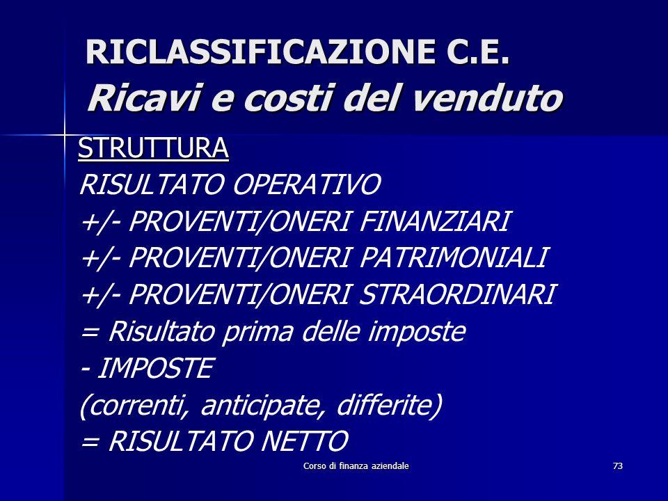 Corso di finanza aziendale73 RICLASSIFICAZIONE C.E. Ricavi e costi del venduto STRUTTURA RISULTATO OPERATIVO +/- PROVENTI/ONERI FINANZIARI +/- PROVENT