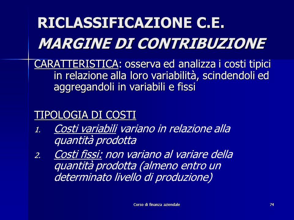 Corso di finanza aziendale74 RICLASSIFICAZIONE C.E. MARGINE DI CONTRIBUZIONE CARATTERISTICA: osserva ed analizza i costi tipici in relazione alla loro