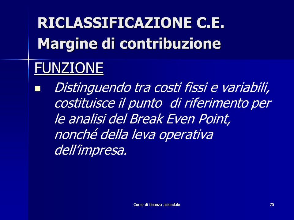 Corso di finanza aziendale75 RICLASSIFICAZIONE C.E. Margine di contribuzione FUNZIONE Distinguendo tra costi fissi e variabili, costituisce il punto d