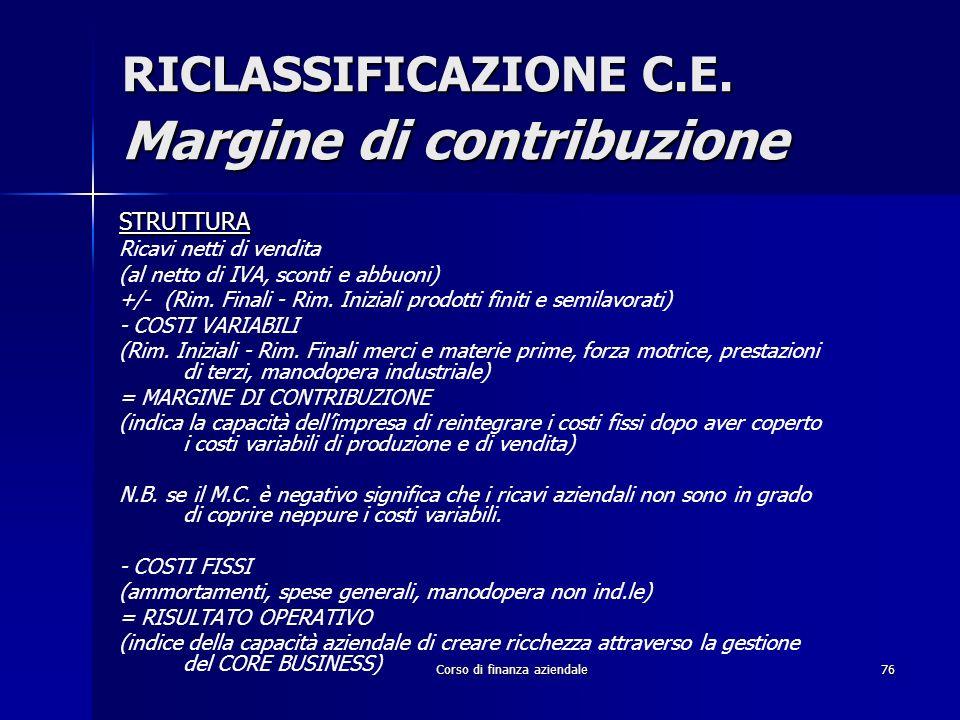 Corso di finanza aziendale76 RICLASSIFICAZIONE C.E. Margine di contribuzione STRUTTURA Ricavi netti di vendita (al netto di IVA, sconti e abbuoni) +/-