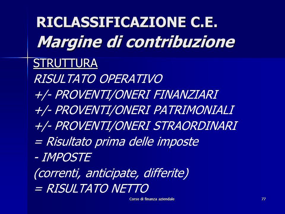 Corso di finanza aziendale77 RICLASSIFICAZIONE C.E. Margine di contribuzione STRUTTURA RISULTATO OPERATIVO +/- PROVENTI/ONERI FINANZIARI +/- PROVENTI/