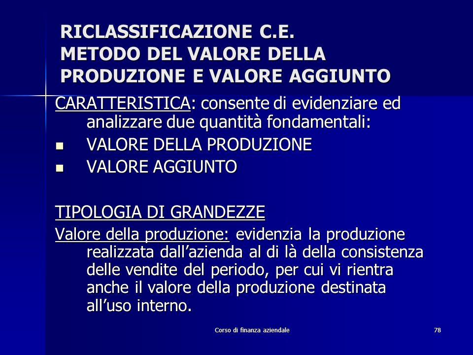 Corso di finanza aziendale78 RICLASSIFICAZIONE C.E. METODO DEL VALORE DELLA PRODUZIONE E VALORE AGGIUNTO CARATTERISTICA: consente di evidenziare ed an