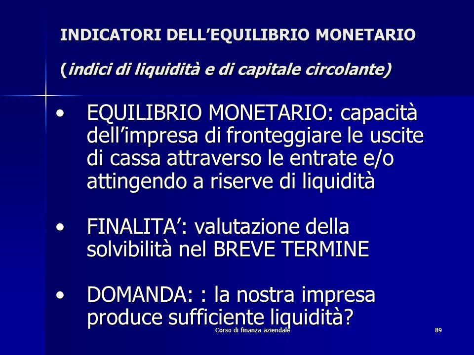 Corso di finanza aziendale89 INDICATORI DELLEQUILIBRIO MONETARIO (indici di liquidità e di capitale circolante) EQUILIBRIO MONETARIO: capacità dellimp