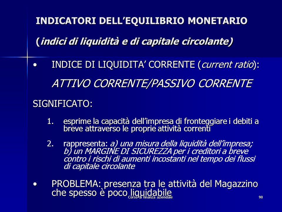 Corso di finanza aziendale90 INDICATORI DELLEQUILIBRIO MONETARIO (indici di liquidità e di capitale circolante) INDICE DI LIQUIDITA CORRENTE (current