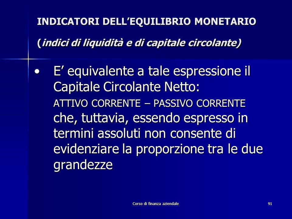 Corso di finanza aziendale91 INDICATORI DELLEQUILIBRIO MONETARIO (indici di liquidità e di capitale circolante) E equivalente a tale espressione il Ca