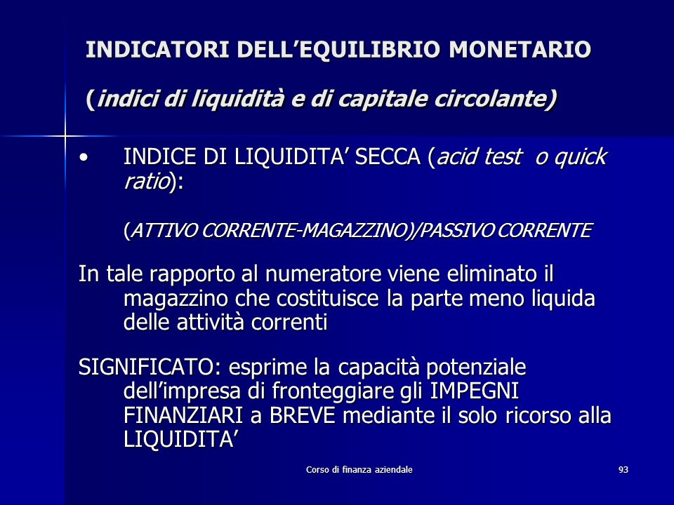Corso di finanza aziendale93 INDICATORI DELLEQUILIBRIO MONETARIO (indici di liquidità e di capitale circolante) INDICE DI LIQUIDITA SECCA (acid test o