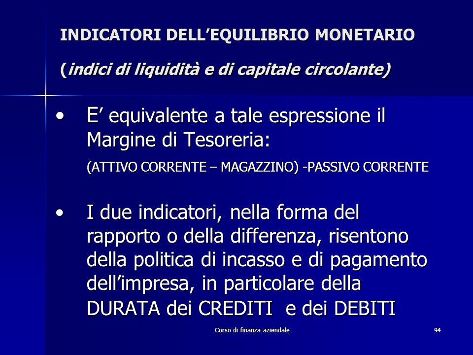 Corso di finanza aziendale94 INDICATORI DELLEQUILIBRIO MONETARIO (indici di liquidità e di capitale circolante) E equivalente a tale espressione il Ma