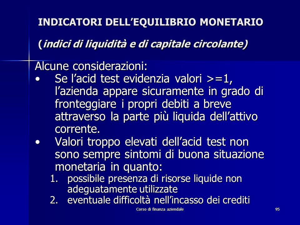 Corso di finanza aziendale95 INDICATORI DELLEQUILIBRIO MONETARIO (indici di liquidità e di capitale circolante) Alcune considerazioni: Se lacid test e
