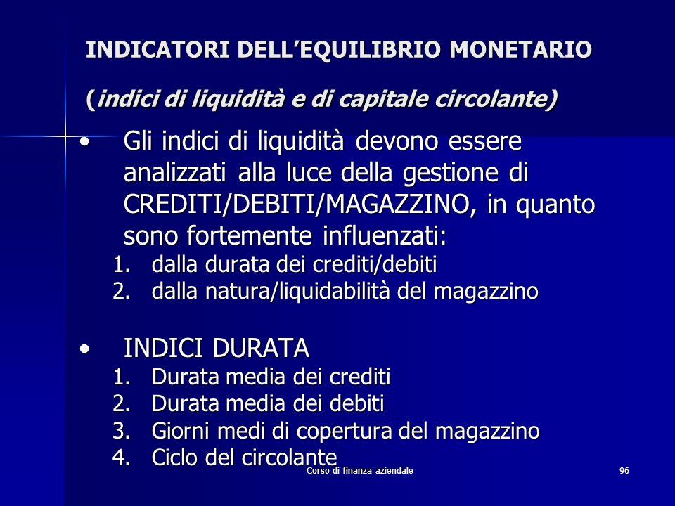Corso di finanza aziendale96 INDICATORI DELLEQUILIBRIO MONETARIO (indici di liquidità e di capitale circolante) Gli indici di liquidità devono essere
