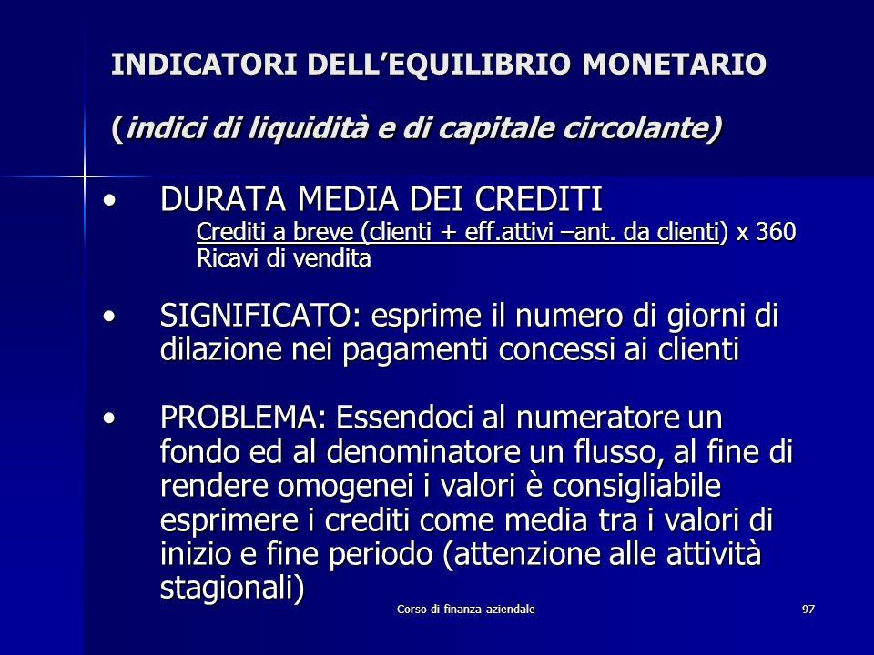 Corso di finanza aziendale97 INDICATORI DELLEQUILIBRIO MONETARIO (indici di liquidità e di capitale circolante) DURATA MEDIA DEI CREDITIDURATA MEDIA D