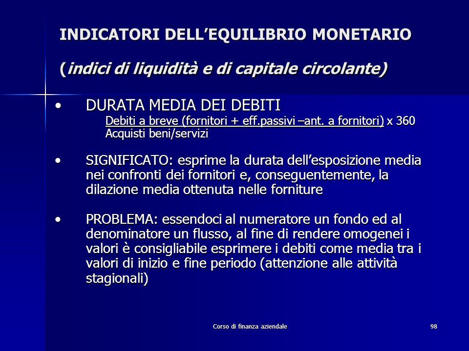 Corso di finanza aziendale98 INDICATORI DELLEQUILIBRIO MONETARIO (indici di liquidità e di capitale circolante) DURATA MEDIA DEI DEBITIDURATA MEDIA DE