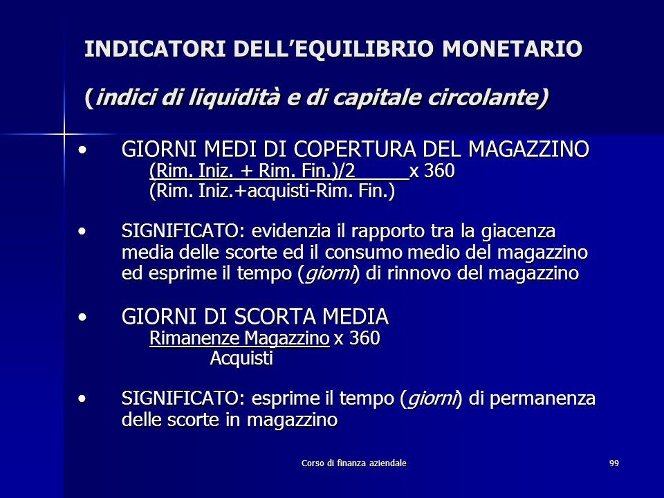 Corso di finanza aziendale99 INDICATORI DELLEQUILIBRIO MONETARIO (indici di liquidità e di capitale circolante) GIORNI MEDI DI COPERTURA DEL MAGAZZINO