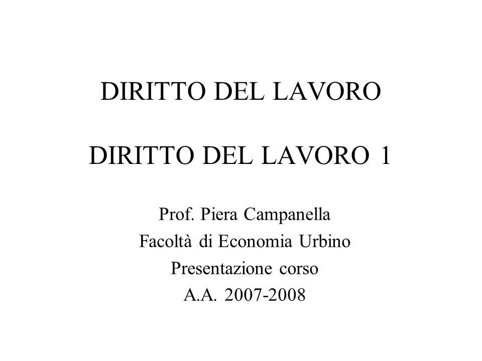 DIRITTO DEL LAVORO DIRITTO DEL LAVORO 1 Prof. Piera Campanella Facoltà di Economia Urbino Presentazione corso A.A. 2007-2008