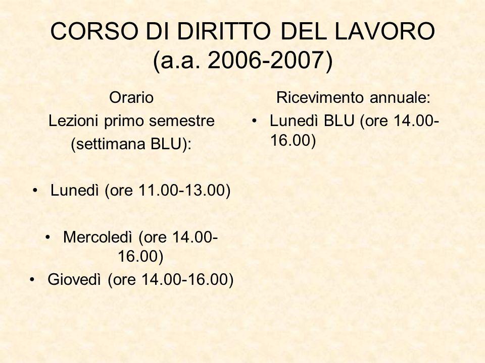 CORSO DI DIRITTO DEL LAVORO (a.a. 2006-2007) Orario Lezioni primo semestre (settimana BLU): Lunedì (ore 11.00-13.00) Mercoledì (ore 14.00- 16.00) Giov