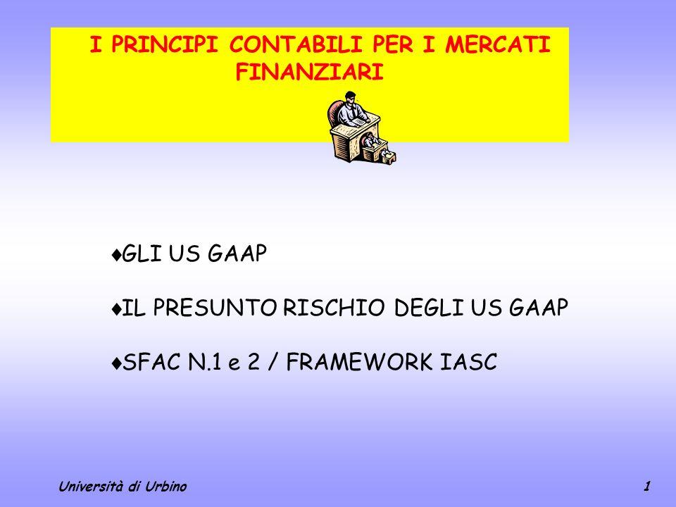 Università di Urbino1 I PRINCIPI CONTABILI PER I MERCATI FINANZIARI GLI US GAAP IL PRESUNTO RISCHIO DEGLI US GAAP SFAC N.1 e 2 / FRAMEWORK IASC