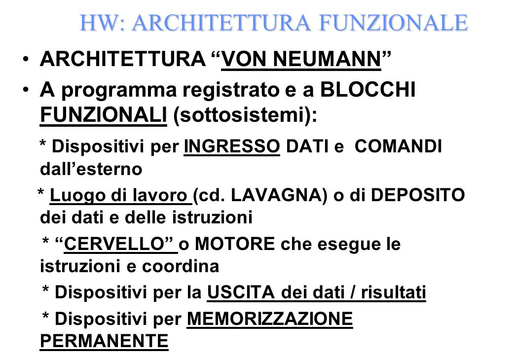 HW: ARCHITETTURA FUNZIONALE ARCHITETTURA VON NEUMANN A programma registrato e a BLOCCHI FUNZIONALI (sottosistemi): * Dispositivi per INGRESSO DATI e COMANDI dallesterno * Luogo di lavoro (cd.
