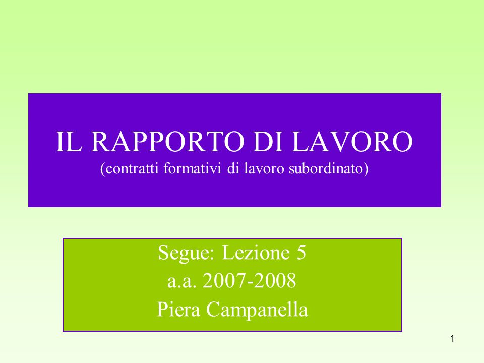 1 IL RAPPORTO DI LAVORO (contratti formativi di lavoro subordinato) Segue: Lezione 5 a.a. 2007-2008 Piera Campanella