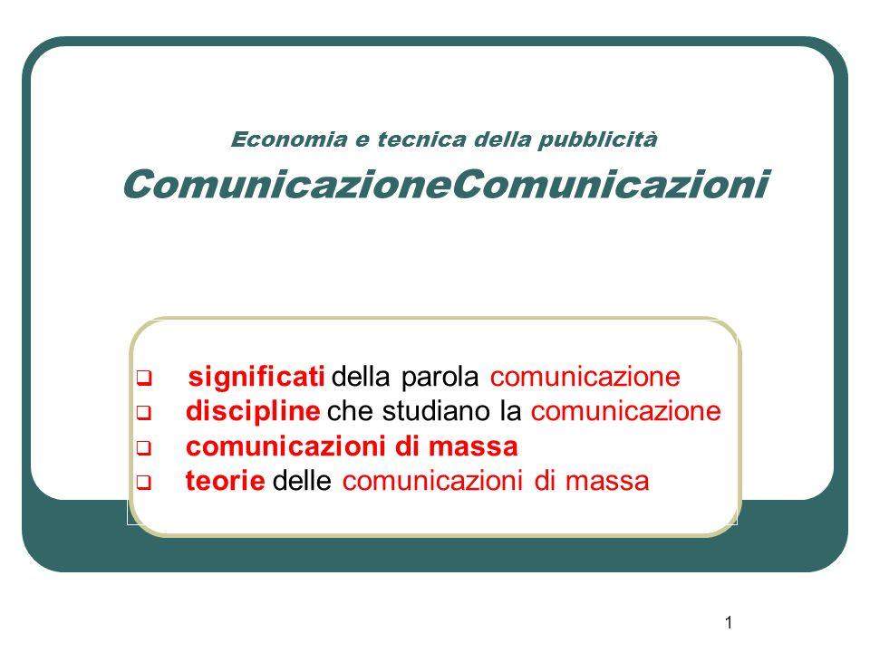 12 Economia e tecnica della pubblicità - ComunicazioneComunicazioni La teoria delle comunicazioni di massa - 2 Dallinizio del 900, cronologicamente, secondo limpostazione teorica di D.