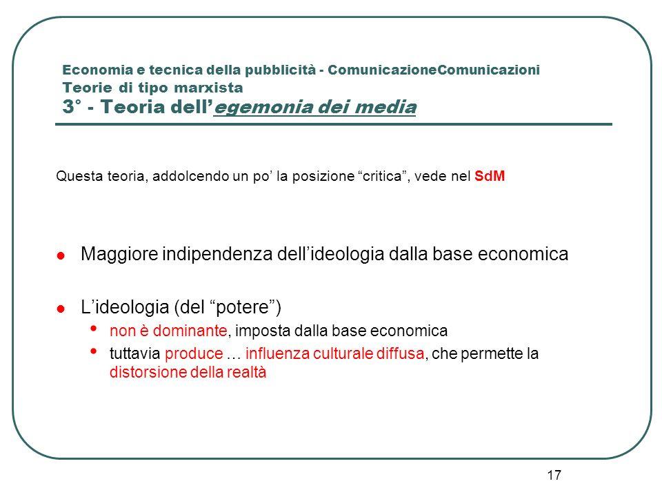 17 Economia e tecnica della pubblicità - ComunicazioneComunicazioni Teorie di tipo marxista 3° - Teoria dellegemonia dei media Questa teoria, addolcen